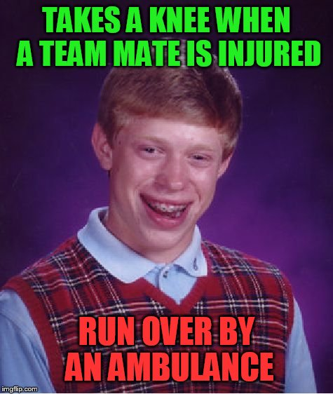 Bad Luck Brian Meme | TAKES A KNEE WHEN A TEAM MATE IS INJURED RUN OVER BY AN AMBULANCE | image tagged in memes,bad luck brian | made w/ Imgflip meme maker
