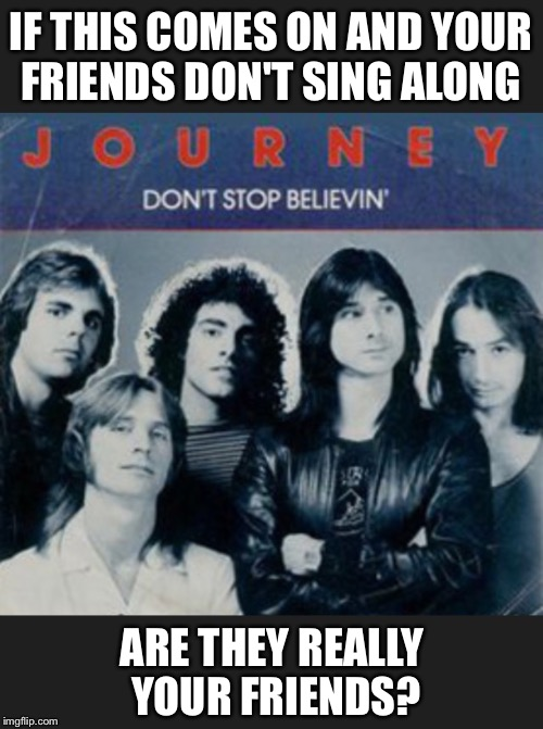 This is a matter of personal opinion. I can't help but sing the chorus. | IF THIS COMES ON AND YOUR FRIENDS DON'T SING ALONG ARE THEY REALLY YOUR FRIENDS? | image tagged in journey,don't,stop,believe,friends,karaoke | made w/ Imgflip meme maker