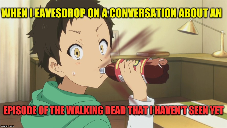 Anime The Walking Dead | WHEN I EAVESDROP ON A CONVERSATION ABOUT AN EPISODE OF THE WALKING DEAD THAT I HAVEN'T SEEN YET | image tagged in anime,the walking dead,unseen episode,eavesdrop,spoiler | made w/ Imgflip meme maker