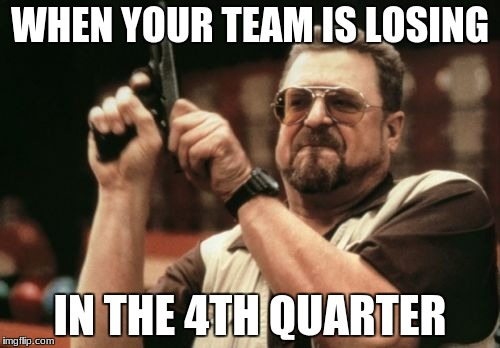 Am I The Only One Around Here Meme | WHEN YOUR TEAM IS LOSING IN THE 4TH QUARTER | image tagged in memes,am i the only one around here | made w/ Imgflip meme maker