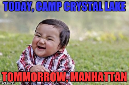 Evil Toddler Meme | TODAY, CAMP CRYSTAL LAKE TOMMORROW, MANHATTAN | image tagged in memes,evil toddler | made w/ Imgflip meme maker