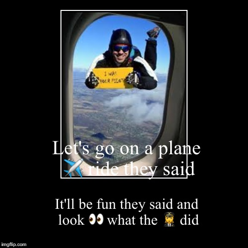 Let's go on a plane ✈️ ride they said | It'll be fun they said and look  | image tagged in funny,demotivationals | made w/ Imgflip demotivational maker