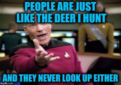 Picard Wtf Meme | PEOPLE ARE JUST LIKE THE DEER I HUNT AND THEY NEVER LOOK UP EITHER | image tagged in memes,picard wtf | made w/ Imgflip meme maker