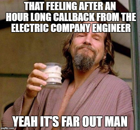 Big Lebowski | THAT FEELING AFTER AN HOUR LONG CALLBACK FROM THE ELECTRIC COMPANY ENGINEER YEAH IT'S FAR OUT MAN | image tagged in big lebowski | made w/ Imgflip meme maker