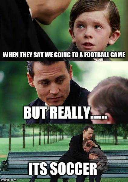 Finding Neverland Meme | WHEN THEY SAY WE GOING TO A FOOTBALL GAME BUT REALLY...... ITS SOCCER | image tagged in memes,finding neverland | made w/ Imgflip meme maker