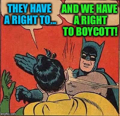 Batman Slapping Robin Meme | THEY HAVE A RIGHT TO... AND WE HAVE A RIGHT TO BOYCOTT! | image tagged in memes,batman slapping robin | made w/ Imgflip meme maker