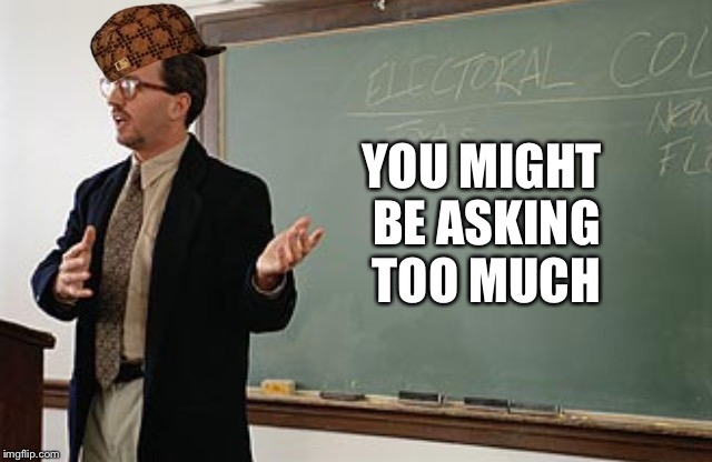 Teacher explains | YOU MIGHT BE ASKING TOO MUCH | image tagged in teacher explains,scumbag | made w/ Imgflip meme maker