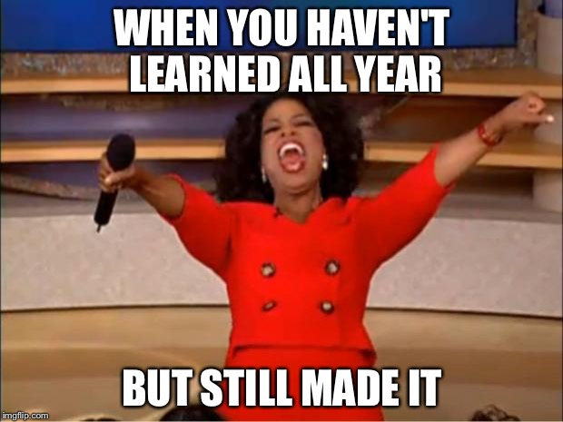 School got you like: | WHEN YOU HAVEN'T LEARNED ALL YEAR BUT STILL MADE IT | image tagged in memes,oprah you get a | made w/ Imgflip meme maker