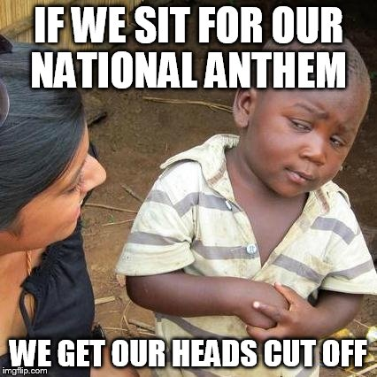 Third World Skeptical Kid Meme | IF WE SIT FOR OUR NATIONAL ANTHEM WE GET OUR HEADS CUT OFF | image tagged in memes,third world skeptical kid | made w/ Imgflip meme maker