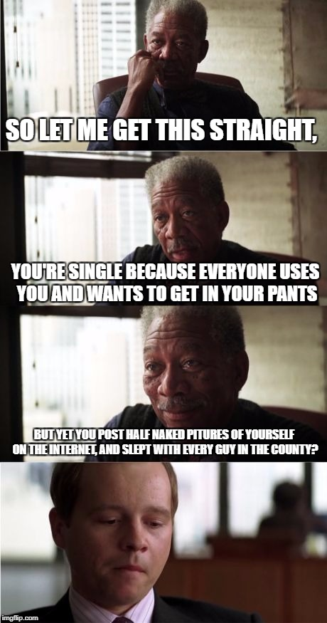 Morgan Freeman Good Luck Meme | SO LET ME GET THIS STRAIGHT, YOU'RE SINGLE BECAUSE EVERYONE USES YOU AND WANTS TO GET IN YOUR PANTS BUT YET YOU POST HALF NAKED PITURES OF Y | image tagged in memes,morgan freeman good luck | made w/ Imgflip meme maker
