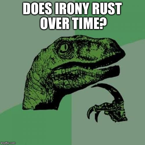 Philosoraptor Meme | DOES IRONY RUST OVER TIME? | image tagged in memes,philosoraptor | made w/ Imgflip meme maker