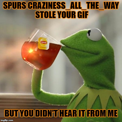 But Thats None Of My Business Meme | SPURS CRAZINESS_ALL_THE_WAY STOLE YOUR GIF BUT YOU DIDN'T HEAR IT FROM ME | image tagged in memes,but thats none of my business,kermit the frog | made w/ Imgflip meme maker