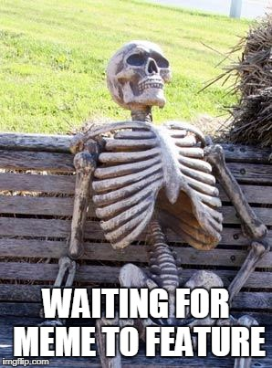 Waiting Skeleton Meme | WAITING FOR MEME TO FEATURE | image tagged in memes,waiting skeleton | made w/ Imgflip meme maker