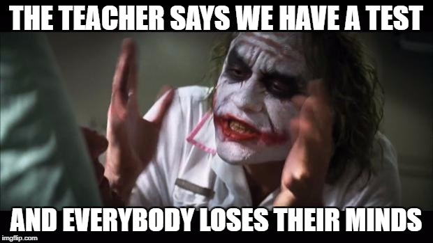 And everybody loses their minds Meme | THE TEACHER SAYS WE HAVE A TEST AND EVERYBODY LOSES THEIR MINDS | image tagged in memes,and everybody loses their minds | made w/ Imgflip meme maker