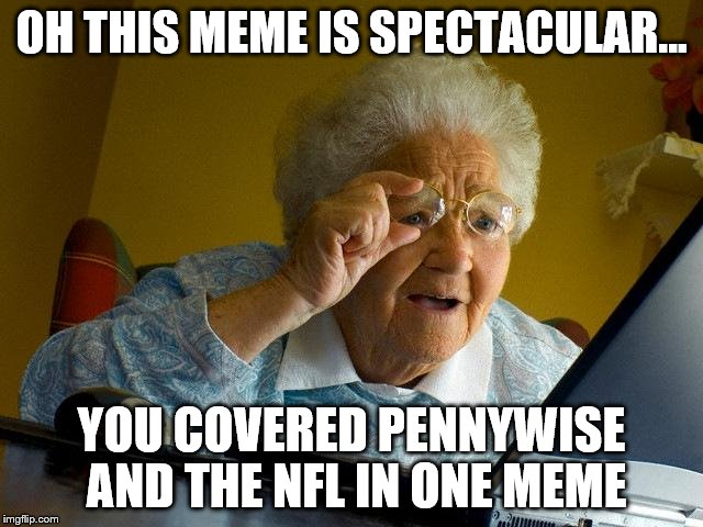Grandma Finds The Internet Meme | OH THIS MEME IS SPECTACULAR... YOU COVERED PENNYWISE AND THE NFL IN ONE MEME | image tagged in memes,grandma finds the internet | made w/ Imgflip meme maker