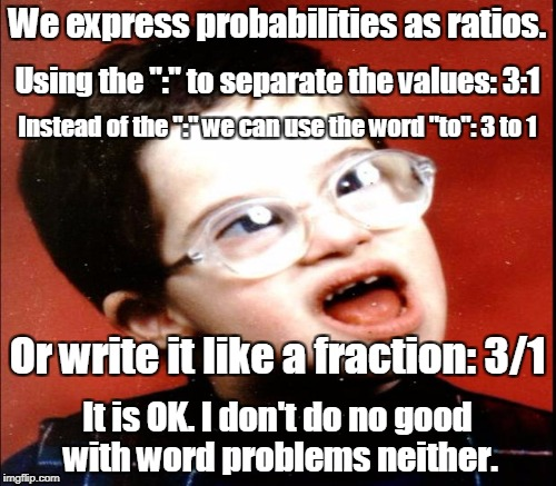 "We express probabilities as ratios. It is OK. I don't do no good with word problems neither. Using the "":"" to separate the values: 3:1 Inste 