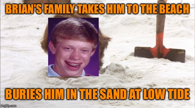 BRIAN'S FAMILY TAKES HIM TO THE BEACH BURIES HIM IN THE SAND AT LOW TIDE | made w/ Imgflip meme maker