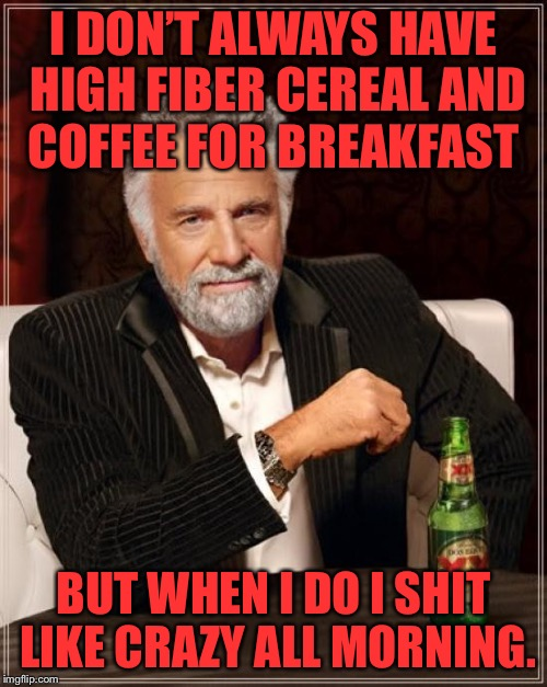 The Most Interesting Man In The World Meme | I DON'T ALWAYS HAVE HIGH FIBER CEREAL AND COFFEE FOR BREAKFAST BUT WHEN I DO I SHIT LIKE CRAZY ALL MORNING. | image tagged in memes,the most interesting man in the world | made w/ Imgflip meme maker