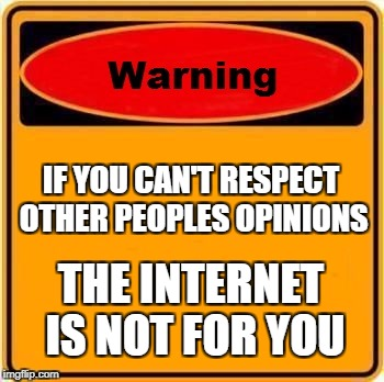Warning Sign Meme | IF YOU CAN'T RESPECT OTHER PEOPLES OPINIONS THE INTERNET IS NOT FOR YOU | image tagged in memes,warning sign | made w/ Imgflip meme maker