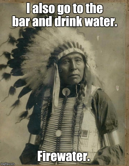 I also go to the bar and drink water. Firewater. | made w/ Imgflip meme maker