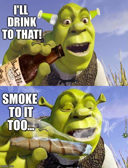 I'LL DRINK TO THAT! SMOKE TO IT TOO... | made w/ Imgflip meme maker