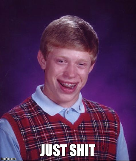 Bad Luck Brian Meme | JUST SHIT | image tagged in memes,bad luck brian | made w/ Imgflip meme maker