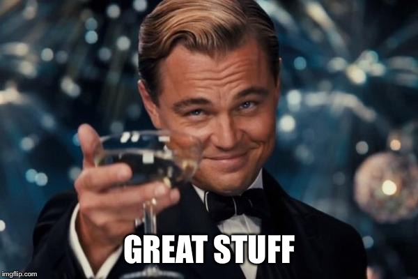 Leonardo Dicaprio Cheers Meme | GREAT STUFF | image tagged in memes,leonardo dicaprio cheers | made w/ Imgflip meme maker