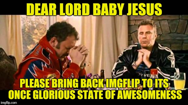I care about your opinions as much as you do mine. I just want to continue to laugh and enjoy this site. | DEAR LORD BABY JESUS PLEASE BRING BACK IMGFLIP TO ITS ONCE GLORIOUS STATE OF AWESOMENESS | image tagged in dear lord baby jesus | made w/ Imgflip meme maker