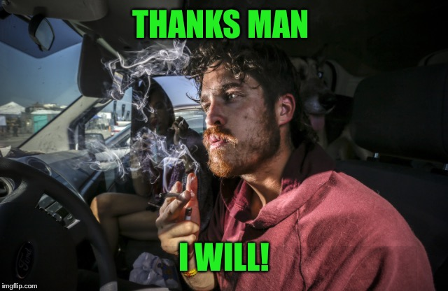 Stoner driving | THANKS MAN I WILL! | image tagged in stoner driving | made w/ Imgflip meme maker