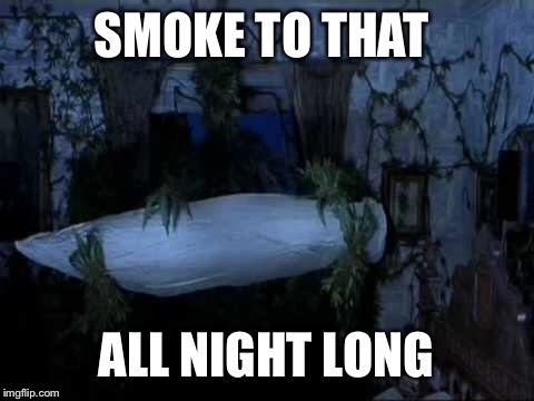 SMOKE TO THAT ALL NIGHT LONG | made w/ Imgflip meme maker