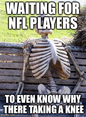 Waiting Skeleton Meme | WAITING FOR NFL PLAYERS TO EVEN KNOW WHY THERE TAKING A KNEE | image tagged in memes,waiting skeleton | made w/ Imgflip meme maker