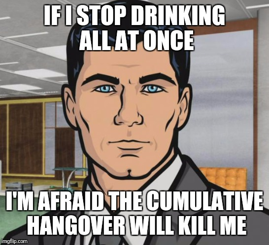 Archer Meme | IF I STOP DRINKING ALL AT ONCE I'M AFRAID THE CUMULATIVE HANGOVER WILL KILL ME | image tagged in memes,archer | made w/ Imgflip meme maker