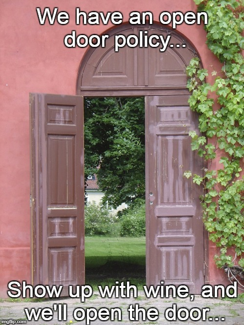 Open door policy... | We have an open door policy... Show up with wine, and we'll open the door... | image tagged in open door,policy,bring,wine | made w/ Imgflip meme maker