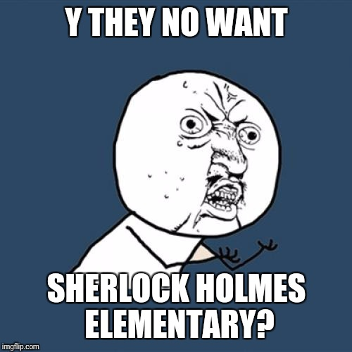 Y U No Meme | Y THEY NO WANT SHERLOCK HOLMES ELEMENTARY? | image tagged in memes,y u no | made w/ Imgflip meme maker