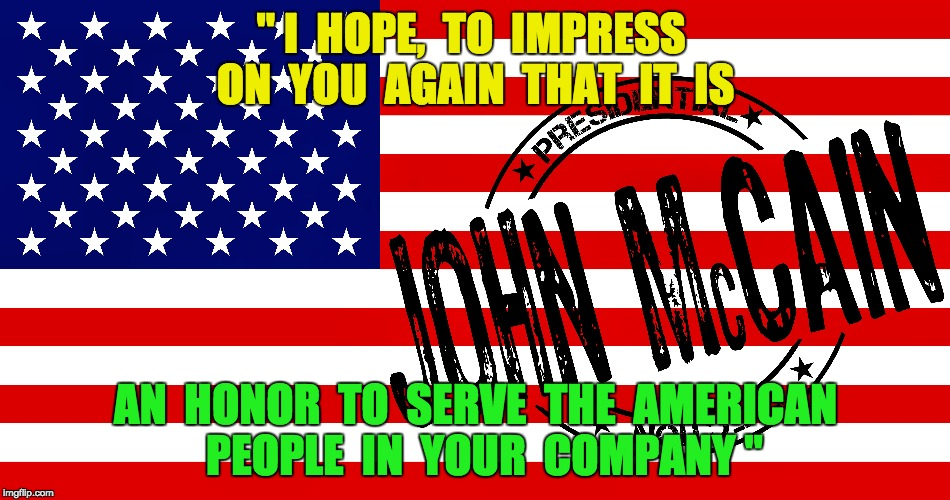 "John McCain - American Hero | "" I  HOPE,  TO  IMPRESS  ON  YOU  AGAIN  THAT  IT  IS AN  HONOR  TO  SERVE  THE  AMERICAN  PEOPLE  IN  YOUR  COMPANY "" 