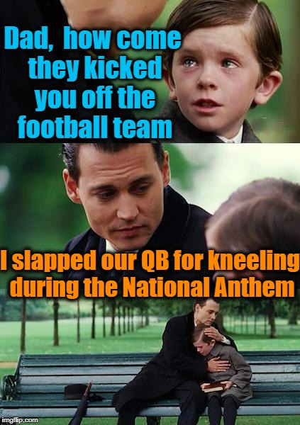 Boycott the NFL | Dad,  how come they kicked you off the football team I slapped our QB for kneeling during the National Anthem | image tagged in memes,finding neverland | made w/ Imgflip meme maker