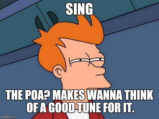 Futurama Fry Meme | SING THE POA? MAKES WANNA THINK OF A GOOD TUNE FOR IT. | image tagged in memes,futurama fry | made w/ Imgflip meme maker
