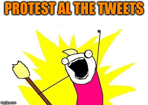 X All The Y Meme | PROTEST AL THE TWEETS | image tagged in memes,x all the y | made w/ Imgflip meme maker
