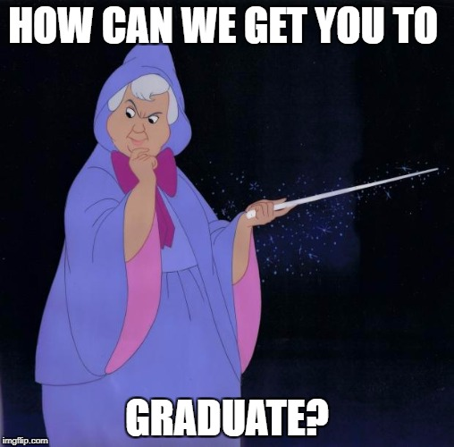 graduate | HOW CAN WE GET YOU TO GRADUATE? | image tagged in fairy godmother | made w/ Imgflip meme maker