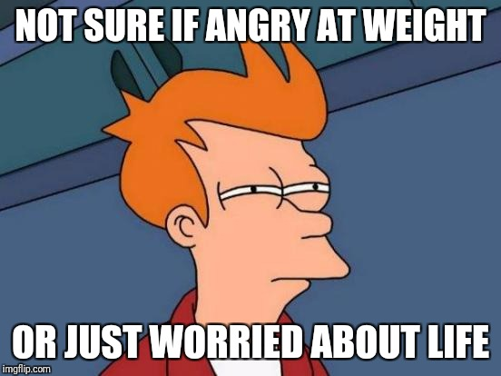 Futurama Fry | NOT SURE IF ANGRY AT WEIGHT OR JUST WORRIED ABOUT LIFE | image tagged in memes,futurama fry | made w/ Imgflip meme maker