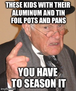 Back In My Day Meme | THESE KIDS WITH THEIR ALUMINUM AND TIN FOIL POTS AND PANS YOU HAVE TO SEASON IT | image tagged in memes,back in my day | made w/ Imgflip meme maker