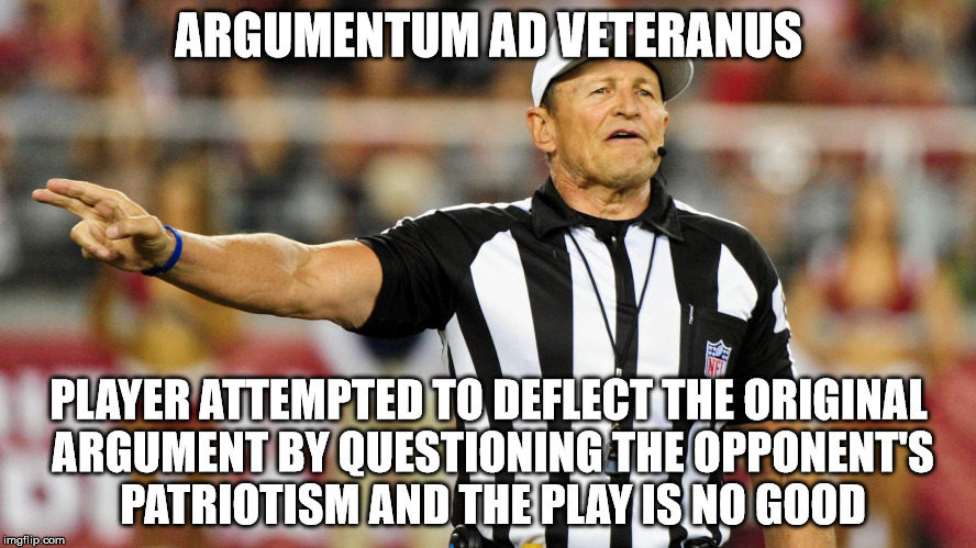 Logical Fallacy Referee | ARGUMENTUM AD VETERANUS PLAYER ATTEMPTED TO DEFLECT THE ORIGINAL ARGUMENT BY QUESTIONING THE OPPONENT'S PATRIOTISM AND THE PLAY IS NO GOOD | image tagged in logical fallacy referee | made w/ Imgflip meme maker