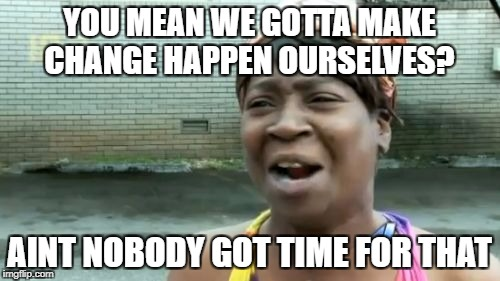 Aint Nobody Got Time For That Meme | YOU MEAN WE GOTTA MAKE CHANGE HAPPEN OURSELVES? AINT NOBODY GOT TIME FOR THAT | image tagged in memes,aint nobody got time for that | made w/ Imgflip meme maker