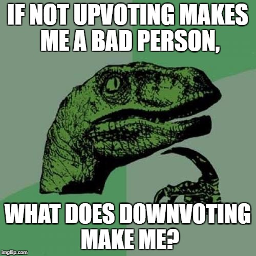 Philosoraptor Meme | IF NOT UPVOTING MAKES ME A BAD PERSON, WHAT DOES DOWNVOTING MAKE ME? | image tagged in memes,philosoraptor | made w/ Imgflip meme maker