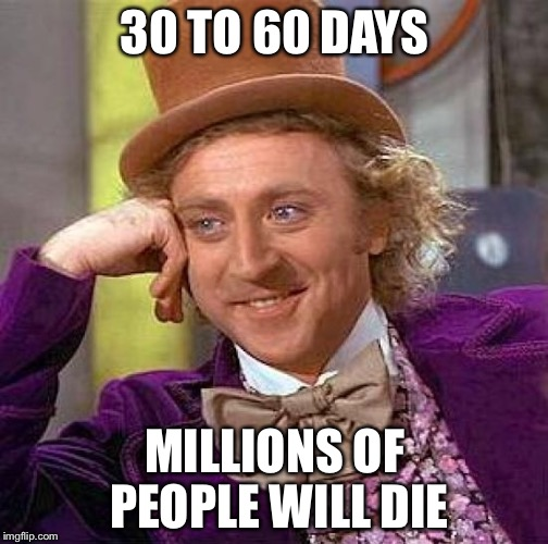 Creepy Condescending Wonka Meme | 30 TO 60 DAYS MILLIONS OF PEOPLE WILL DIE | image tagged in memes,creepy condescending wonka | made w/ Imgflip meme maker