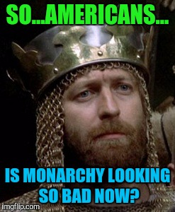 I AM AN AMERICAN AND JUST JOKING AROUND A BIT. :D | SO...AMERICANS... IS MONARCHY LOOKING SO BAD NOW? | image tagged in monty arthur,funny,memes,monty python,politics,movies | made w/ Imgflip meme maker