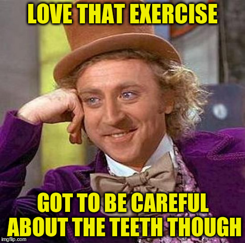 Creepy Condescending Wonka Meme | LOVE THAT EXERCISE GOT TO BE CAREFUL ABOUT THE TEETH THOUGH | image tagged in memes,creepy condescending wonka | made w/ Imgflip meme maker