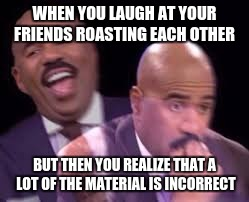 WHEN YOU LAUGH AT YOUR FRIENDS ROASTING EACH OTHER BUT THEN YOU REALIZE THAT A LOT OF THE MATERIAL IS INCORRECT | image tagged in steve harvy | made w/ Imgflip meme maker
