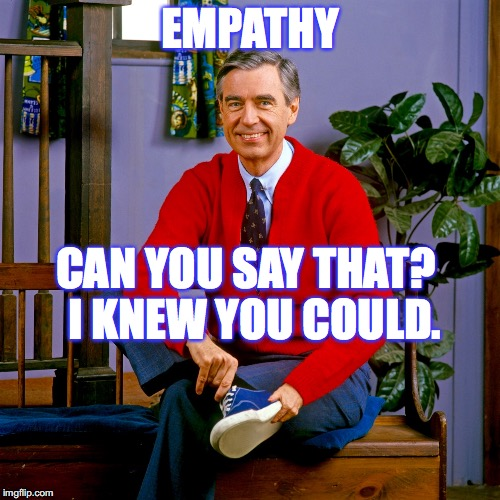 mr rogers | EMPATHY CAN YOU SAY THAT?  I KNEW YOU COULD. | image tagged in mr rogers | made w/ Imgflip meme maker