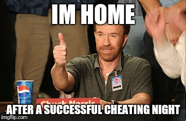 Chuck Norris Approves Meme | IM HOME AFTER A SUCCESSFUL CHEATING NIGHT | image tagged in memes,chuck norris approves,chuck norris | made w/ Imgflip meme maker